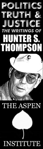 Politics, Truth and Justice: The Writings of Hunter S. Thompson - On Saturday, July 21st The Aspen Institute will hold a symposium discussing the enduring qualities of Thompson's writing. - Click Here To Learn More about this event in a letter from Hunter's Son, Juan Thompson.