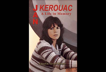 Jan Kerouac: A Life in Memory  is the first biography of post-Beat novelist and poet Jan Kerouac. Edited and conceived by acclaimed Jack Kerouac biographer, Gerald Nicosia. - Click Here To Order at geraldnicosia.com .