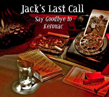 "Jack's Last Call: Say Goodbye to Kerouac - AudioPlay adaptation of the Patrick Fenton play ""Kerouac's Last Call"" now playing on the Internet at PRX! - Click Here to start listening to Jack's Last Call: Say Goodbye to Kerouac at PRX!"